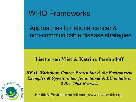Health & Environment Alliance, www.env-health.org WHO Frameworks Approaches to national cancer & non-communicable disease strategies Lisette van Vliet.