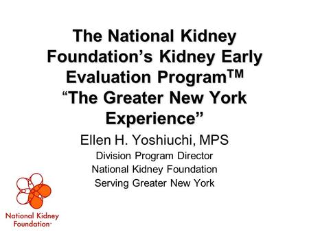 "The National Kidney Foundation's Kidney Early Evaluation Program TM ""The Greater New York Experience"" Ellen H. Yoshiuchi, MPS Division Program Director."