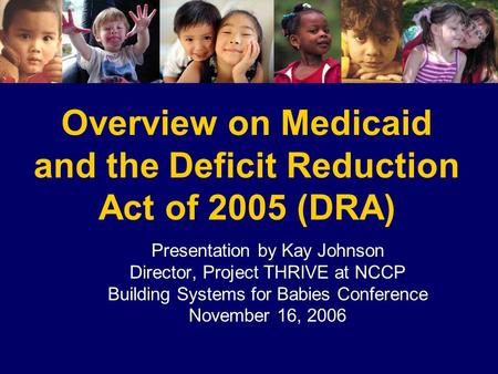 Overview on Medicaid and the Deficit Reduction Act of 2005 (DRA) Presentation by Kay Johnson Director, Project THRIVE at NCCP Building Systems for Babies.