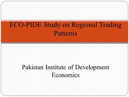 ECO-PIDE Study on Regional Trading Patterns Pakistan Institute of Development Economics.