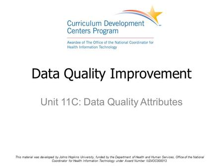 Unit 11C: Data Quality Attributes Data Quality Improvement This material was developed by Johns Hopkins University, funded by the Department of Health.
