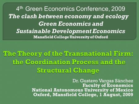 Dr. Gustavo Vargas Sánchez Faculty of Economics National Autonomous University of Mexico Oxford, Mansfield College, 1 August, 2009 4 th Green Economics.