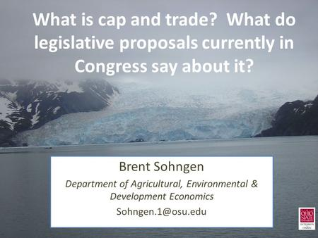 What is cap and trade? What do legislative proposals currently in Congress say about it? Brent Sohngen Department of Agricultural, Environmental & Development.