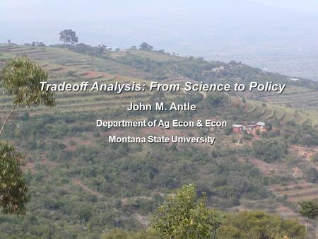 Tradeoff Analysis: From Science to Policy John M. Antle Department of Ag Econ & Econ Montana State University.