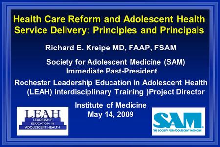 Health Care Reform and Adolescent Health Service Delivery: Principles and Principals Richard E. Kreipe MD, FAAP, FSAM Society for Adolescent Medicine (SAM)