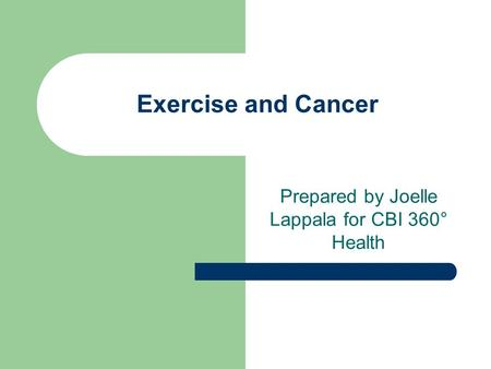 Exercise and Cancer Prepared by Joelle Lappala for CBI 360° Health.
