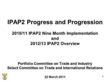 1 IPAP2 Progress and Progression 2010/11 IPAP2 Nine Month Implementation and 2012/13 IPAP2 Overview Portfolio Committee on Trade and Industry Select Committee.
