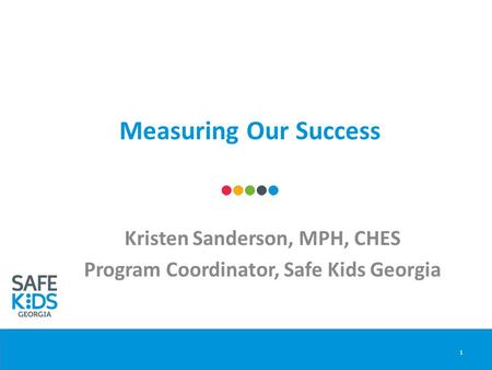 Measuring Our Success Kristen Sanderson, MPH, CHES Program Coordinator, Safe Kids Georgia 1.