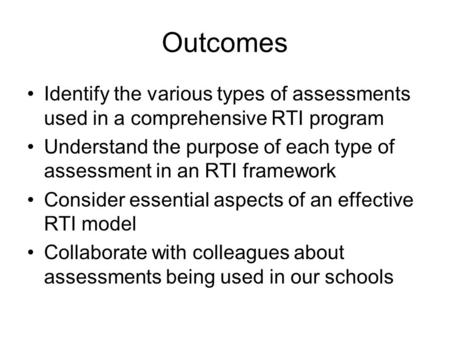 Outcomes Identify the various types of assessments used in a comprehensive RTI program Understand the purpose of each type of assessment in an RTI framework.