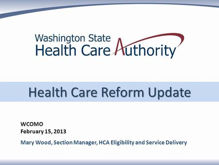 Health Care Reform Update WCOMO February 15, 2013 Mary Wood, Section Manager, HCA Eligibility and Service Delivery.