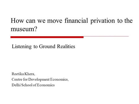 How can we move financial privation to the museum? Listening to Ground Realities Reetika Khera, Centre for Development Economics, Delhi School of Economics.