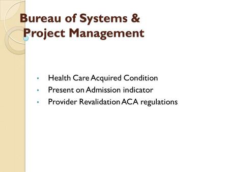 Bureau of Systems & Project Management Health Care Acquired Condition Present on Admission indicator Provider Revalidation ACA regulations.