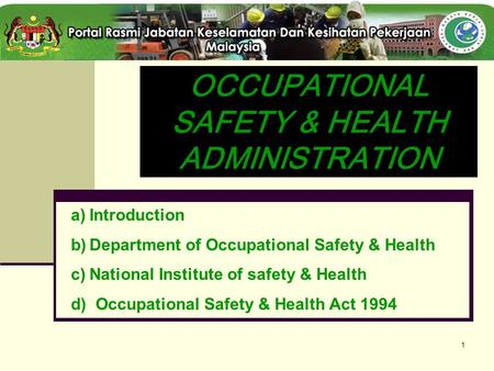 1 OCCUPATIONAL SAFETY & HEALTH ADMINISTRATION a)Introduction b)Department of Occupational Safety & Health c)National Institute of safety & Health d) Occupational.
