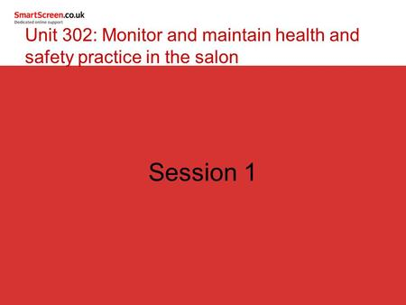 Session 1 Unit 302: Monitor and maintain health and safety practice in the salon.