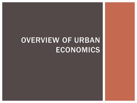 OVERVIEW OF URBAN ECONOMICS. URBAN ECONOMICS  Urban economics combines both economics and geography:  Economics explores how people make decisions under.