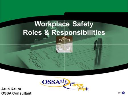 > < Workplace Safety Roles & Responsibilities Arun Kaura OSSA Consultant.