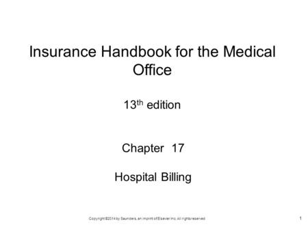 Copyright ©2014 by Saunders, an imprint of Elsevier Inc. All rights reserved 1 Chapter 17 Hospital Billing Insurance Handbook for the Medical Office 13.