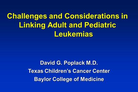 Challenges and Considerations in Linking Adult and Pediatric Leukemias David G. Poplack M.D. Texas Children's Cancer Center Baylor College of Medicine.