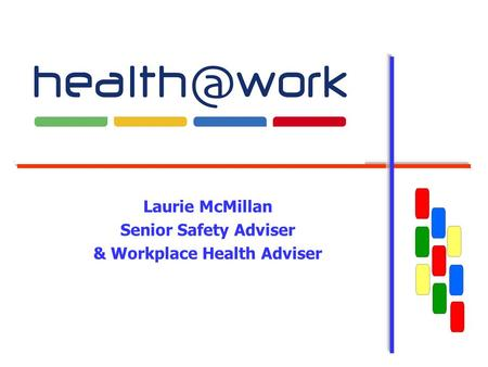 Laurie McMillan Senior Safety Adviser & Workplace Health Adviser.