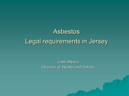 Asbestos Legal requirements in Jersey Colin Myers Director of Health and Safety.