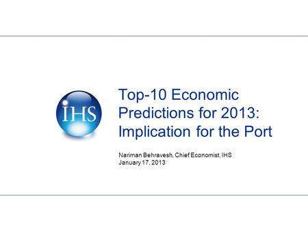 Top-10 Economic Predictions for 2013: Implication for the Port Nariman Behravesh, Chief Economist, IHS January 17, 2013.