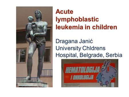 <strong>Acute</strong> <strong>lymphoblastic</strong> <strong>leukemia</strong> in children Dragana Janić University Chldrens Hospital, Belgrade, Serbia.