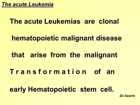 The acute Leukemias are clonal hematopoietic malignant disease that arise from the malignant T r a n s f o r m a t i o n of an early Hematopoietic stem.