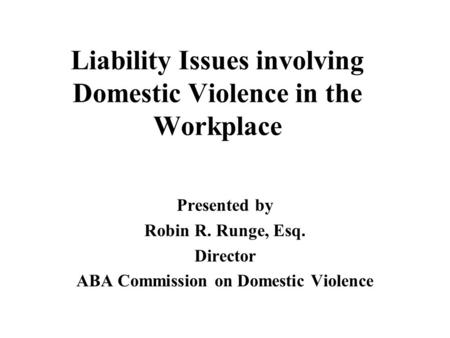 Liability Issues involving Domestic Violence in the Workplace Presented by Robin R. Runge, Esq. Director ABA Commission on Domestic Violence.