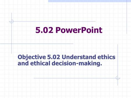 5.02 PowerPoint Objective 5.02 Understand ethics and ethical decision-making.