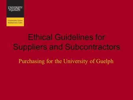Ethical Guidelines for Suppliers and Subcontractors Purchasing for the University of Guelph.