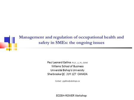 ECOSH-ROWER Workshop Management and regulation of occupational health and safety in SMEs: the ongoing issues Paul Leonard Gallina Ph.D., LL.M., DOHS Williams.