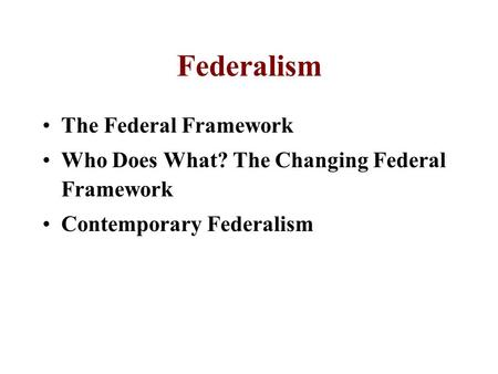 Federalism The Federal Framework Who Does What? The Changing Federal Framework Contemporary Federalism.