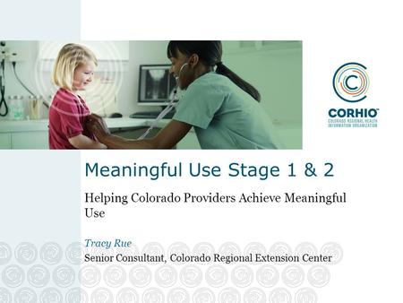 Meaningful Use Stage 1 & 2 Helping Colorado Providers Achieve Meaningful Use Tracy Rue Senior Consultant, Colorado Regional Extension Center.