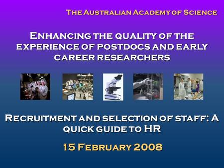 Enhancing the quality of the experience of postdocs and early career researchers Recruitment and selection of staff: A quick guide to HR 15 February 2008.