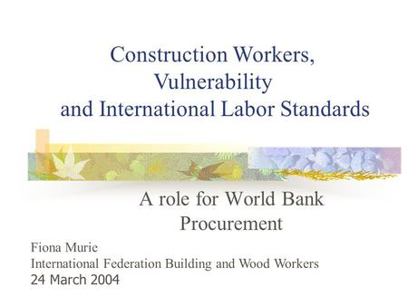 A role for World Bank Procurement Construction Workers, Vulnerability and International Labor Standards Fiona Murie International Federation Building and.