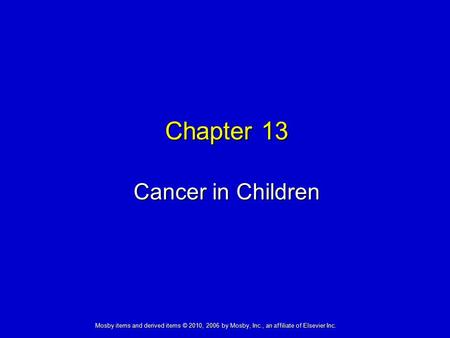 Cancer in Children Chapter 13 Mosby items and derived items © 2010, 2006 by Mosby, Inc., an affiliate of Elsevier Inc.