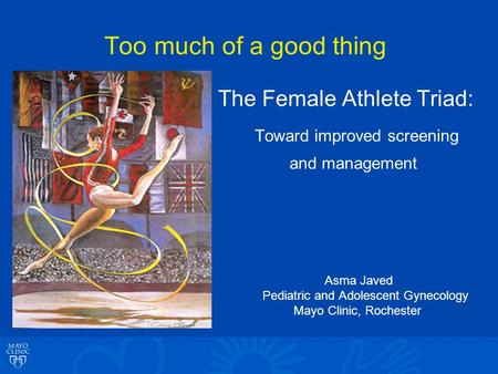 Too much of a good thing The Female Athlete Triad: Toward improved screening and management Asma Javed Pediatric and Adolescent Gynecology Mayo Clinic,