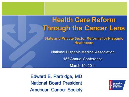 Health Care Reform Through the Cancer Lens State and Private Sector Reforms for Hispanic Healthcare Edward E. Partridge, MD National Board President American.