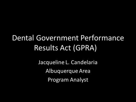 Dental Government Performance Results Act (GPRA) Jacqueline L. Candelaria Albuquerque Area Program Analyst.