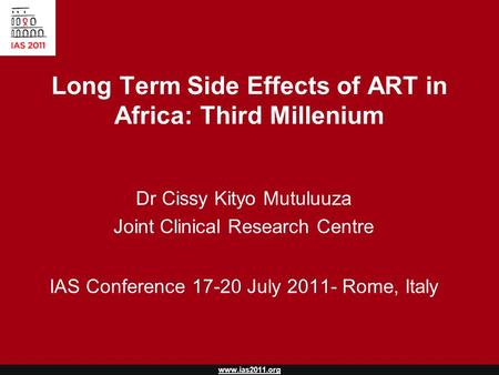 Www.ias2011.org Long Term Side Effects of ART in Africa: Third Millenium Dr Cissy Kityo Mutuluuza Joint Clinical Research Centre IAS Conference 17-20 July.
