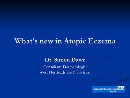 What's new in Atopic Eczema Dr. Simon Dawe Consultant Dermatologist West Hertfordshire NHS trust.
