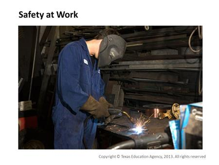 Safety at Work Copyright © Texas Education Agency, 2013. All rights reserved.