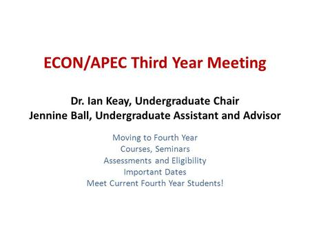 ECON/APEC Third Year Meeting Dr. Ian Keay, Undergraduate Chair Jennine Ball, Undergraduate Assistant and Advisor Moving to Fourth Year Courses, Seminars.