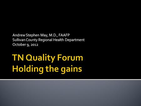 Andrew Stephen May, M.D., FAAFP Sullivan County Regional Health Department October 9, 2012.