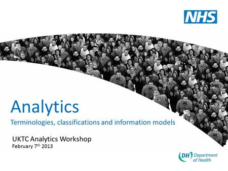 Analytics Terminologies, classifications and information models UKTC Analytics Workshop February 7 th 2013.