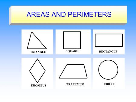 AREAS AND PERIMETERS TRIANGLE SQUARE RECTANGLE RHOMBUS TRAPEZIUM CIRCLE.