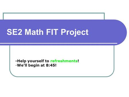 -Help yourself to refreshments! -We'll begin at 8:45! SE2 Math FIT Project.