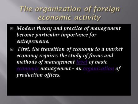  Modern theory and practice of management become particular importance for entrepreneurs.  First, the transition of economy to a market economy requires.