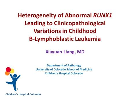 Heterogeneity of Abnormal RUNX1 Leading to Clinicopathological Variations in Childhood B-Lymphoblastic Leukemia Xiayuan Liang, MD Department of Pathology.