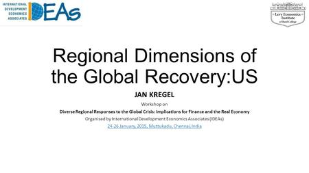 Regional Dimensions of the Global Recovery:US JAN KREGEL Workshop on Diverse Regional Responses to the Global Crisis: Implications for Finance and the.